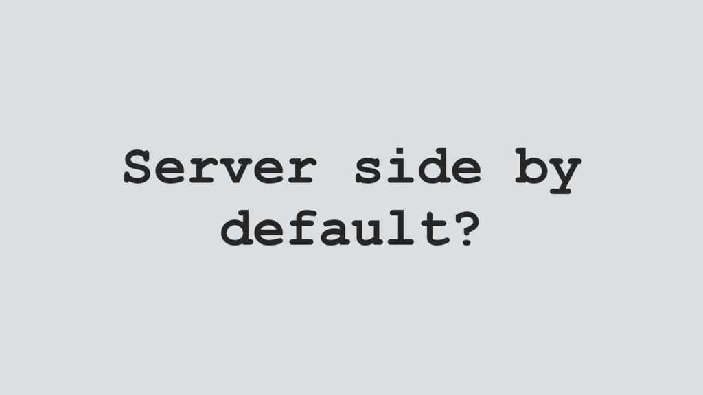Server side by default?