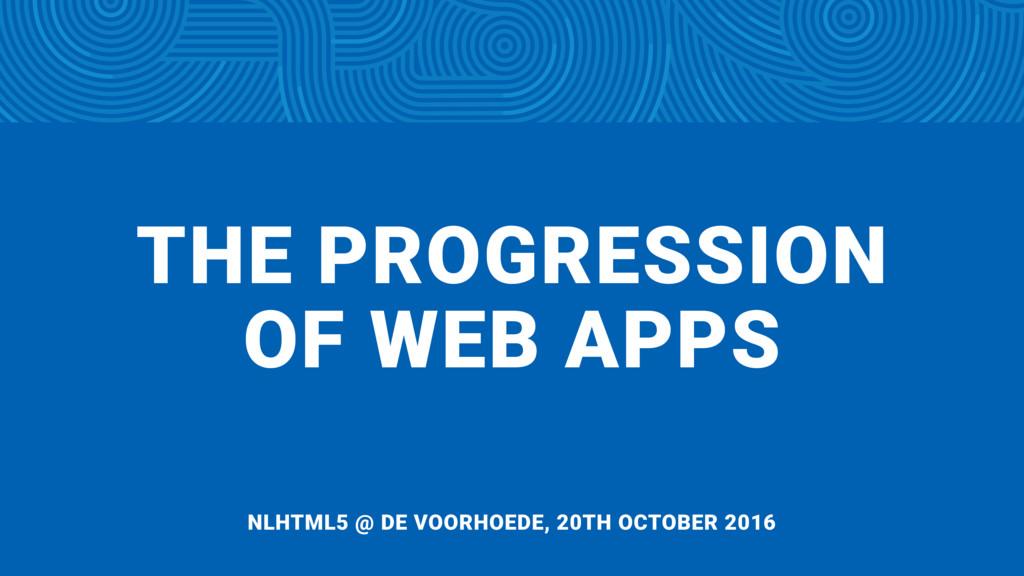 THE PROGRESSION  OF WEB APPS NLHTML5 @ DE VOOR...