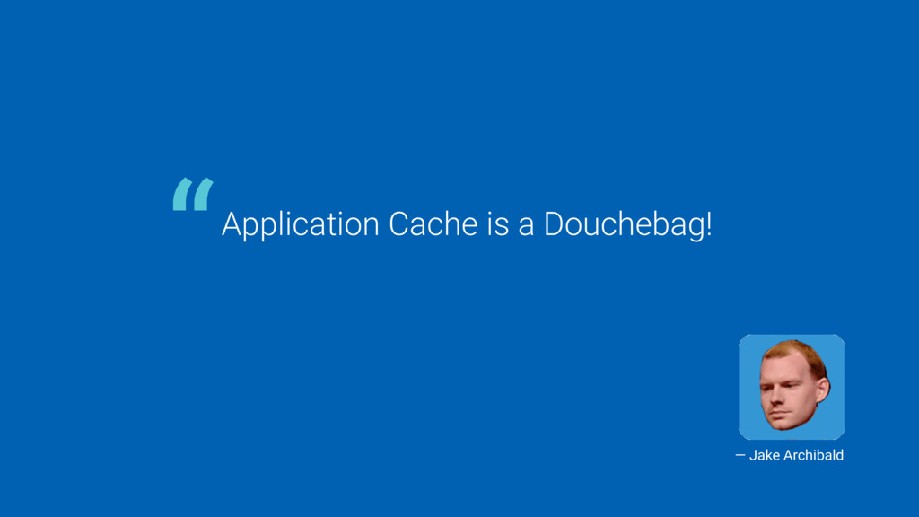 "Application Cache is a Douchebag! "" — Jake Arch..."