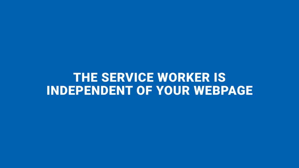THE SERVICE WORKER IS  INDEPENDENT OF YOUR WEB...