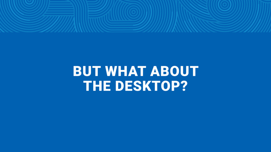 BUT WHAT ABOUT  THE DESKTOP?