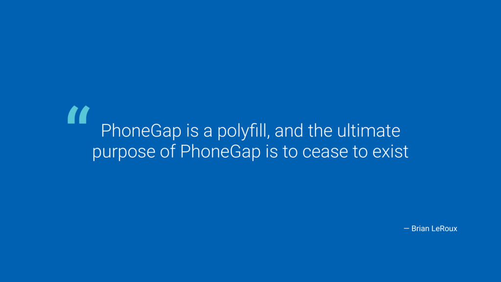PhoneGap is a polyfill, and the ultimate 
