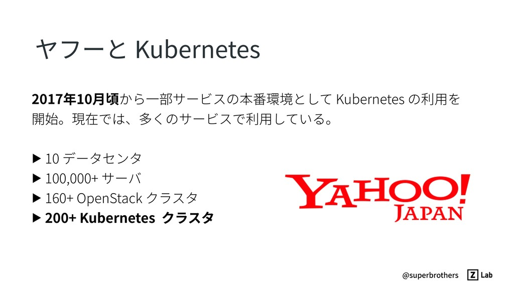 @superbrothers ヤフーと Kubernetes 2017年10⽉頃から⼀部サービ...