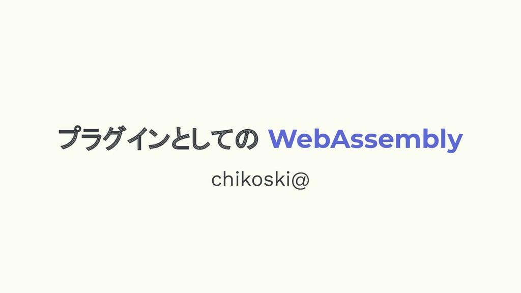 プラグインとしての WebAssembly chikoski@