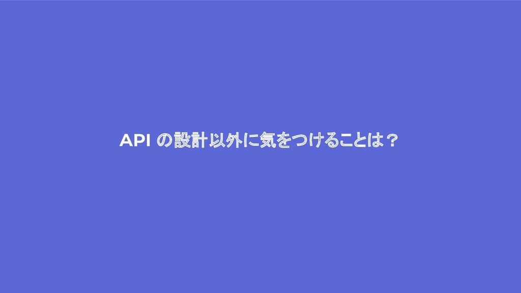 API の設計以外に気をつけることは?
