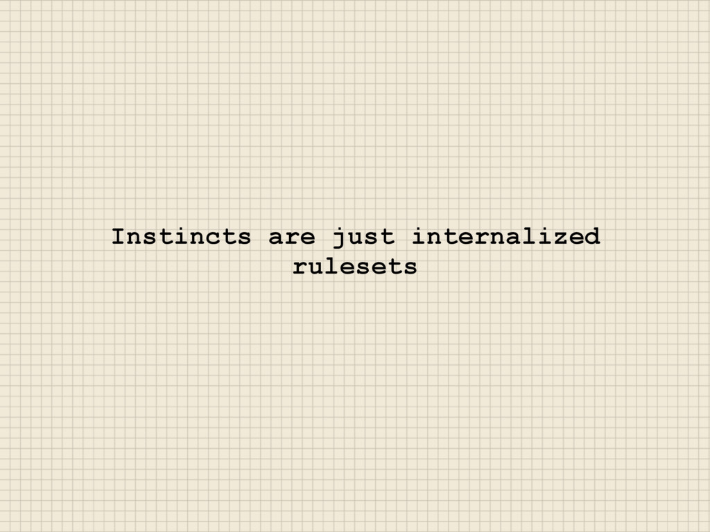 Instincts are just internalized rulesets