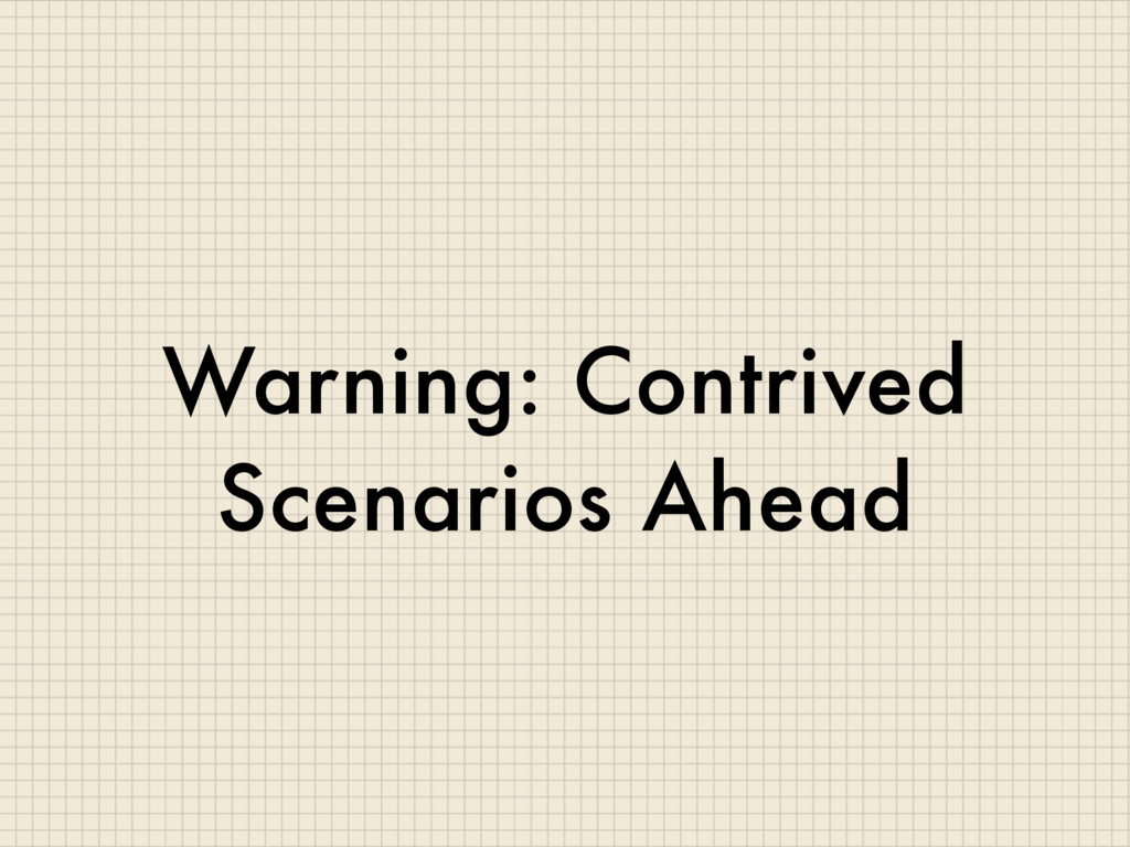 Warning: Contrived Scenarios Ahead