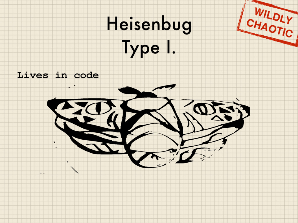 Heisenbug Type I. WILDLY CHAOTIC Lives in code