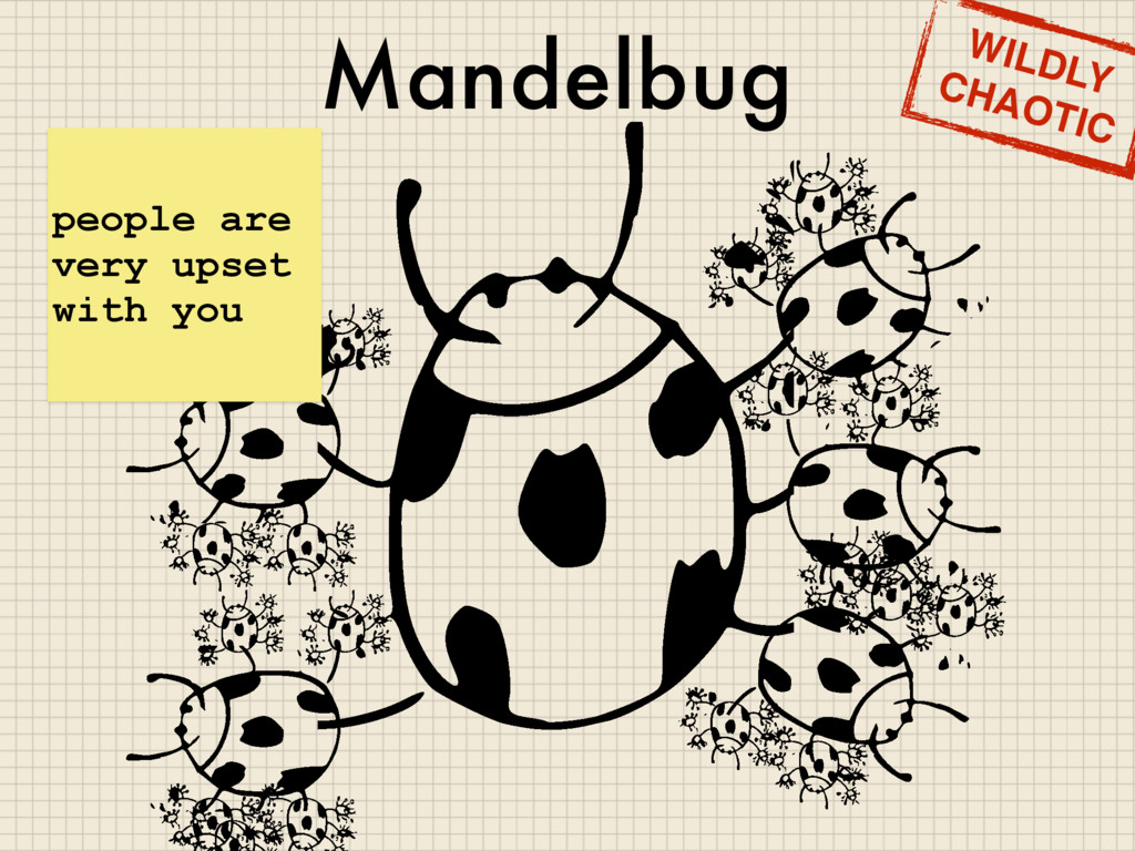 Mandelbug people are very upset with you WILDLY...