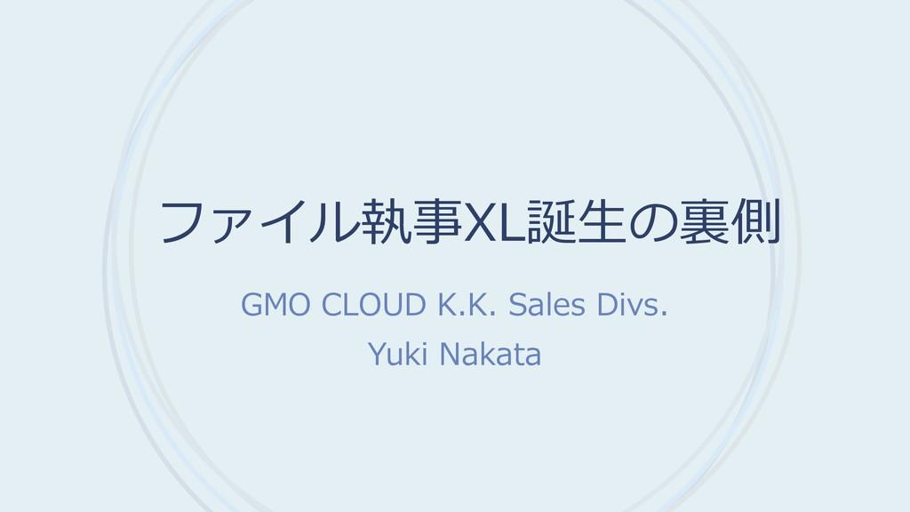 ファイル執事XL誕生の裏側 GMO CLOUD K.K. Sales Divs. Yuki N...
