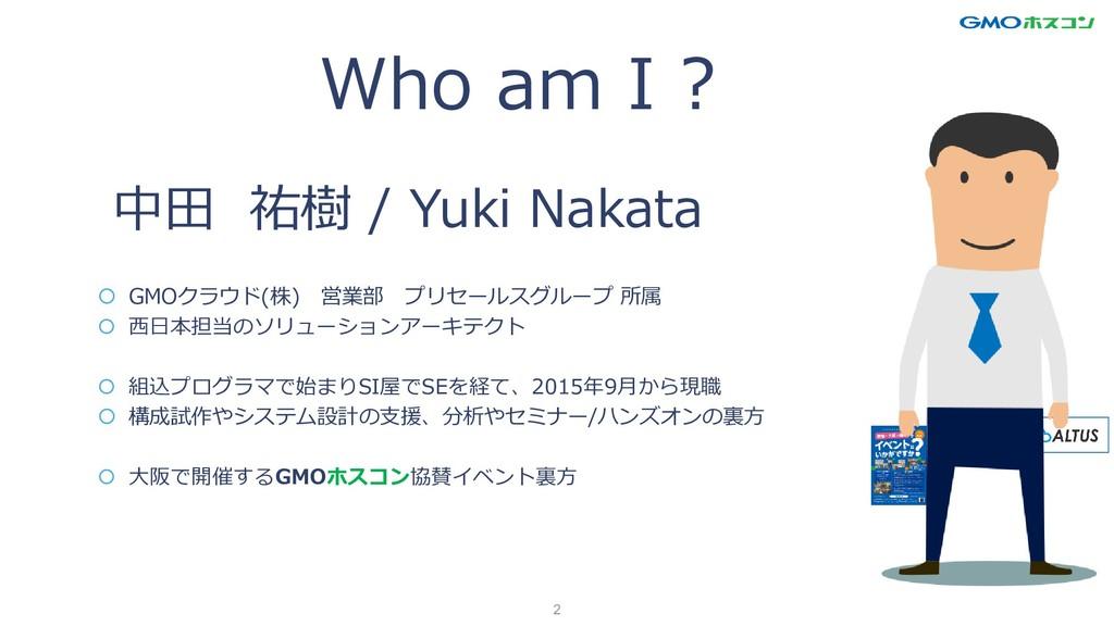 2 Who am I 中田 祐樹 / Yuki Nakata  GMOクラウド(株) 営業部...