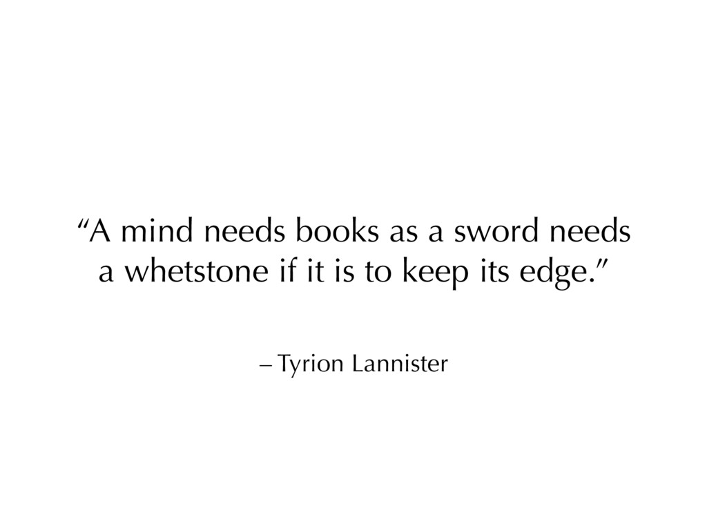 "– Tyrion Lannister ""A mind needs books as a swo..."