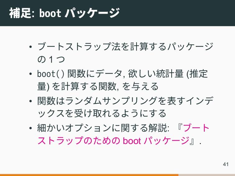 補足: boot パッケージ • ブートストラップ法を計算するパッケージ の 1 つ • bo...
