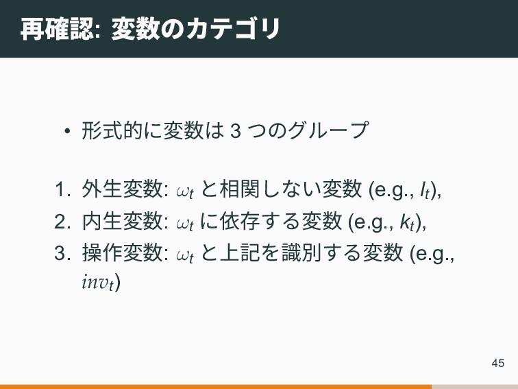 再確認: 変数のカテゴリ • 形式的に変数は 3 つのグループ 1. 外生変数: ωt と相関...