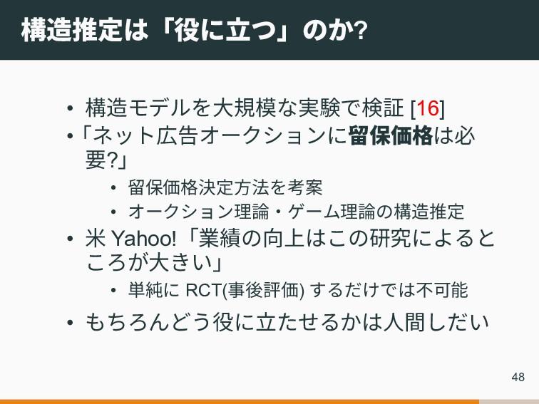 構造推定は「役に立つ」のか? • 構造モデルを大規模な実験で検証 [16] •「ネット広告オー...
