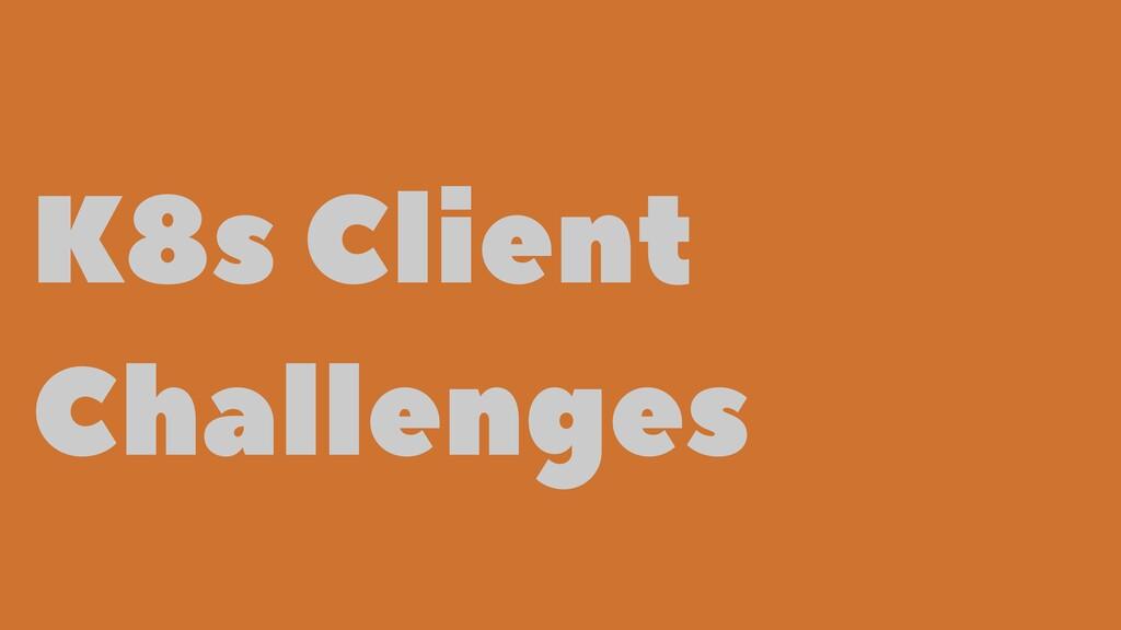 K8s Client Challenges