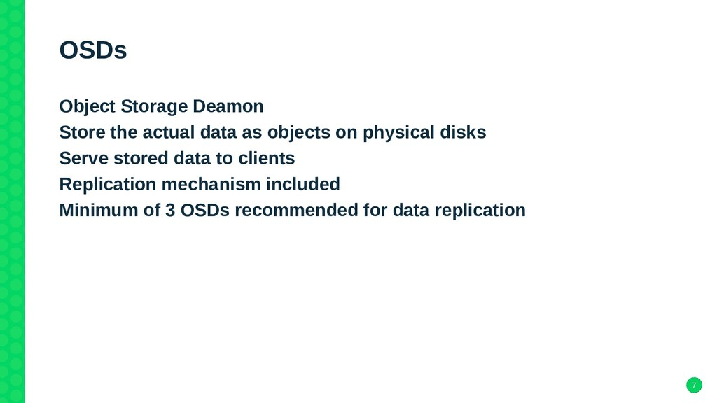 7 OSDs Object Storage Deamon Store the actual d...