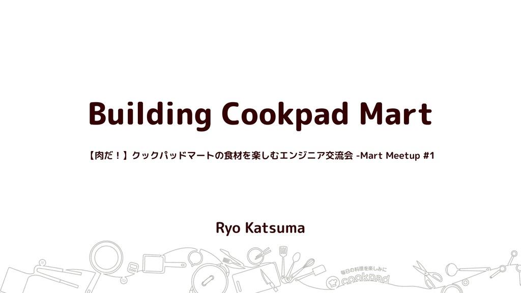 Building Cookpad Mart Ryo Katsuma 【肉だ!】クックパッドマー...