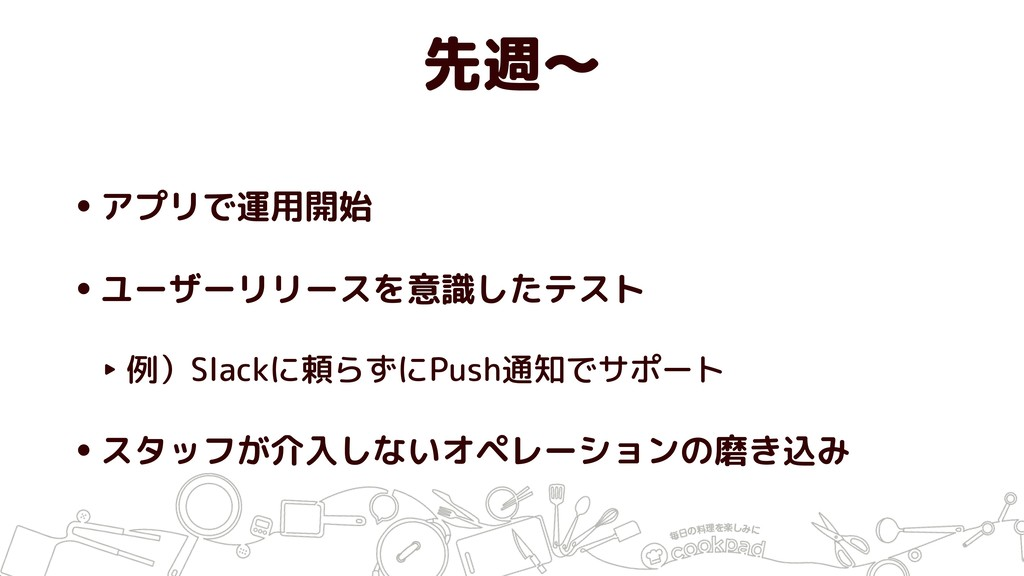 先週〜 •アプリで運用開始 •ユーザーリリースを意識したテスト ‣ 例)Slackに頼らずにP...