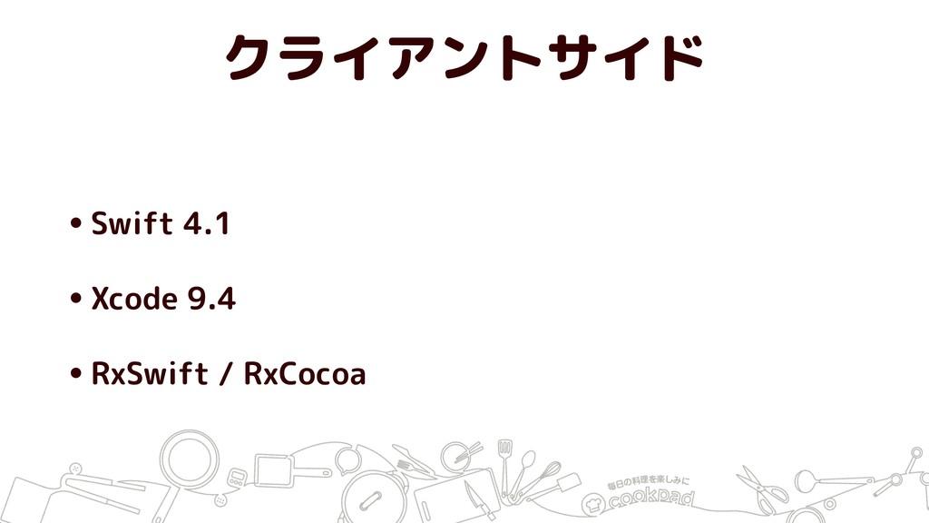 クライアントサイド •Swift 4.1 •Xcode 9.4 •RxSwift / RxCo...