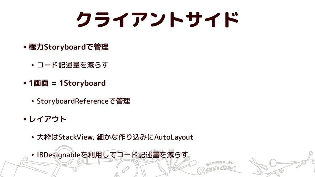 クライアントサイド •極力Storyboardで管理 ‣ コード記述量を減らす •1画面 = ...