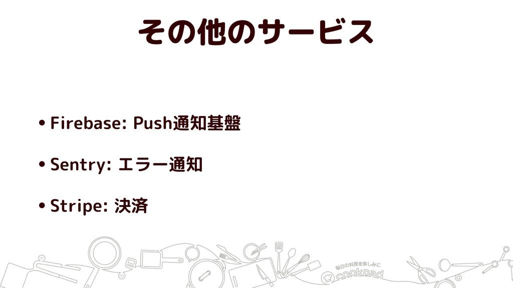 その他のサービス •Firebase: Push通知基盤 •Sentry: エラー通知 •St...