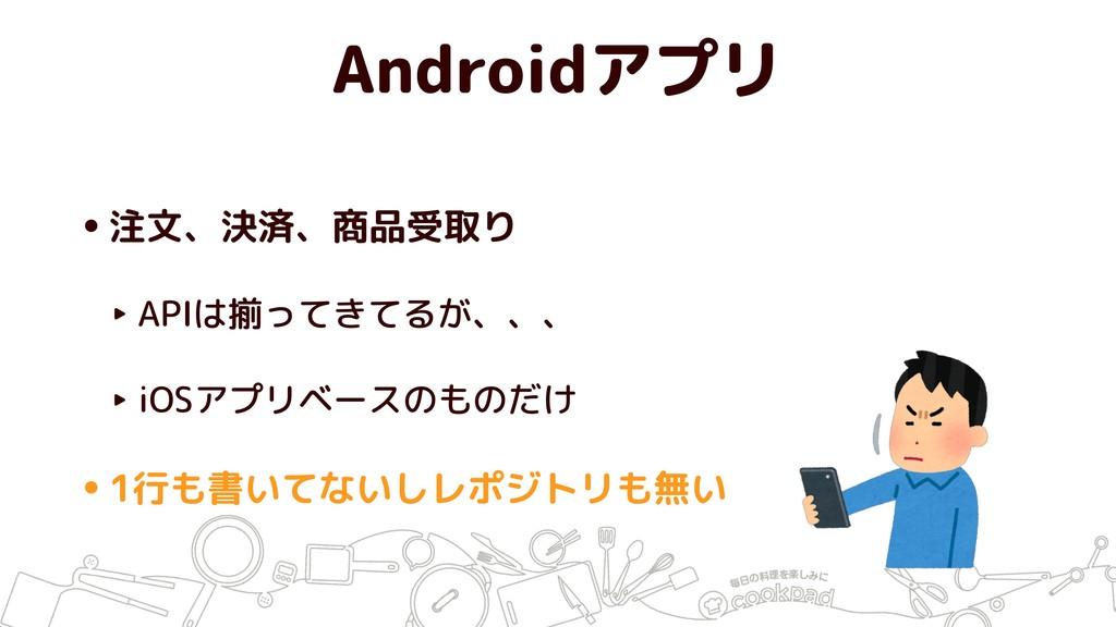 Androidアプリ •注文、決済、商品受取り ‣ APIは揃ってきてるが、、、 ‣ iOSア...