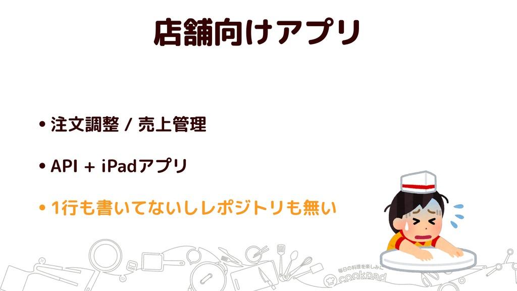 店舗向けアプリ •注文調整 / 売上管理 •API + iPadアプリ •1行も書いてないしレ...