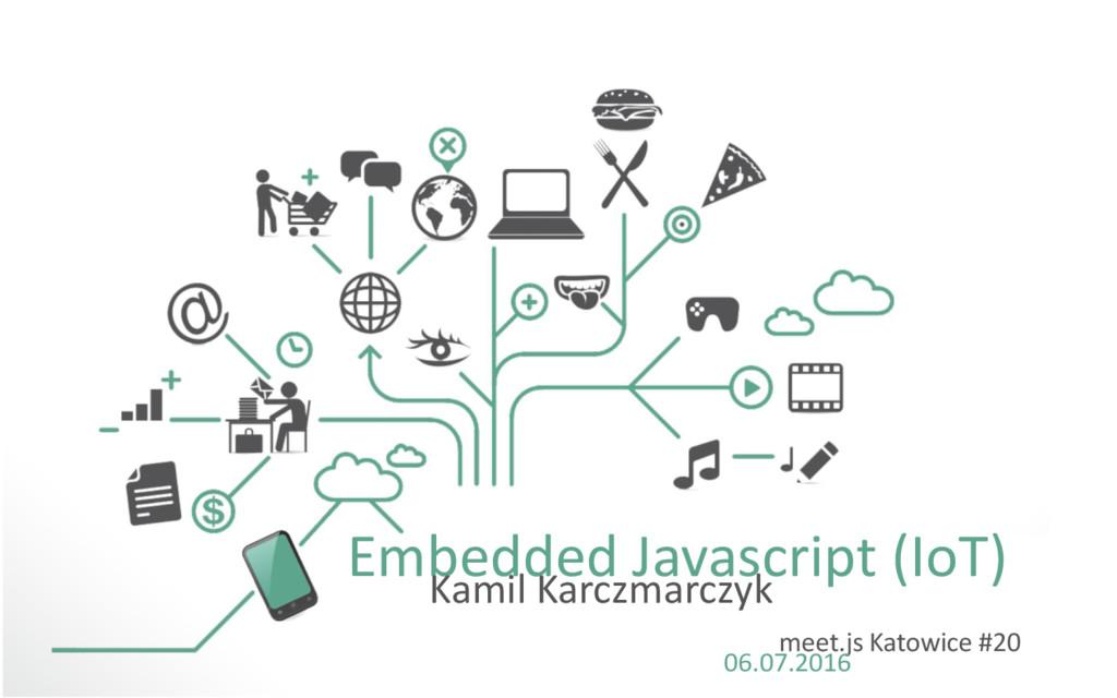 Embedded Javascript (IoT) Kamil Karczmarczyk me...