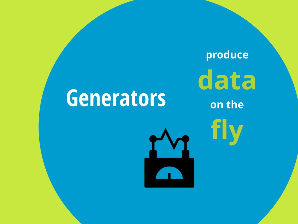 Generators produce data on the fly