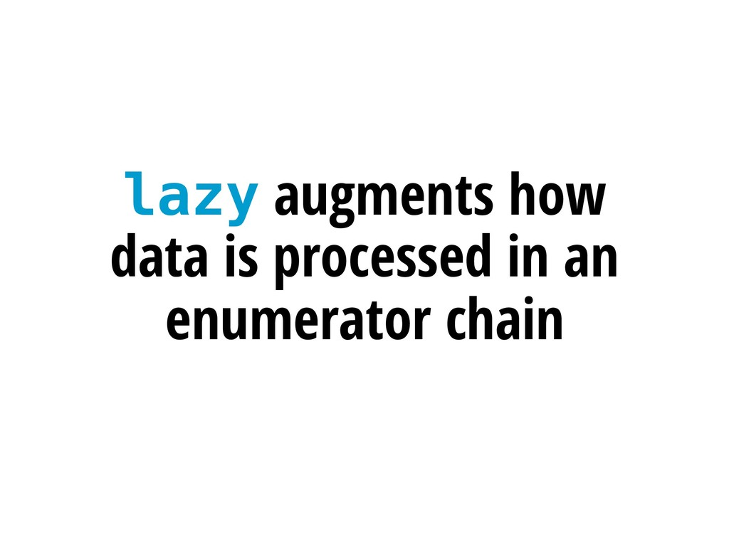 lazy augments how data is processed in an enume...