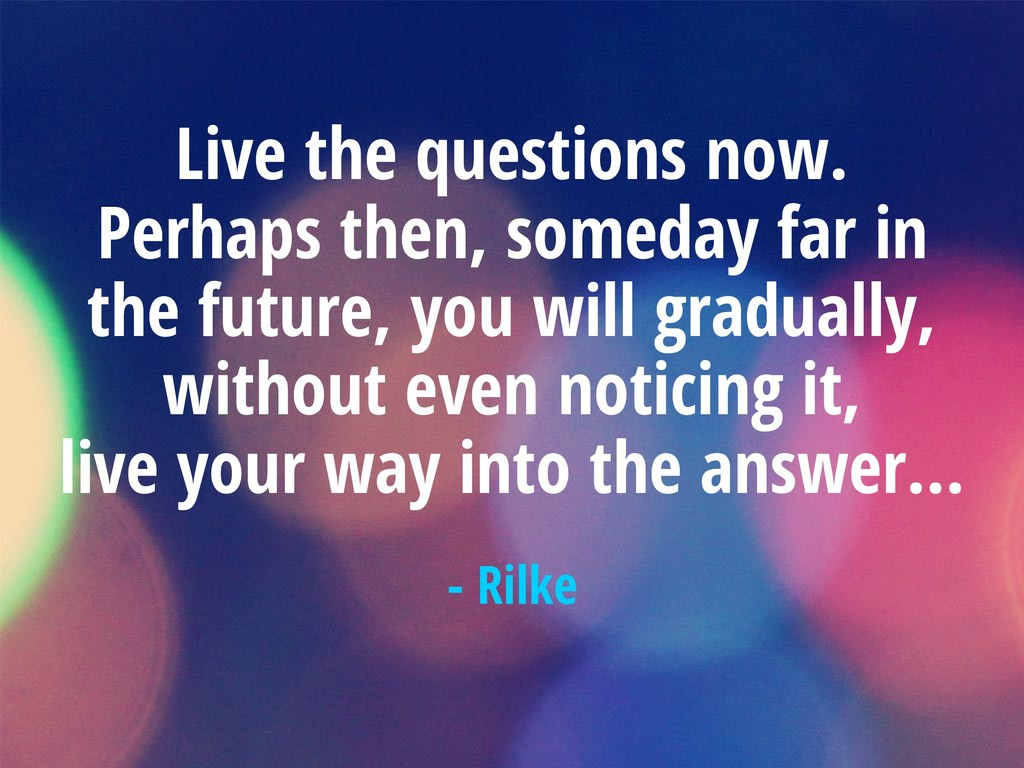 Live the questions now. Perhaps then, someday f...
