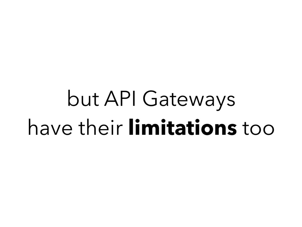 but API Gateways have their limitations too