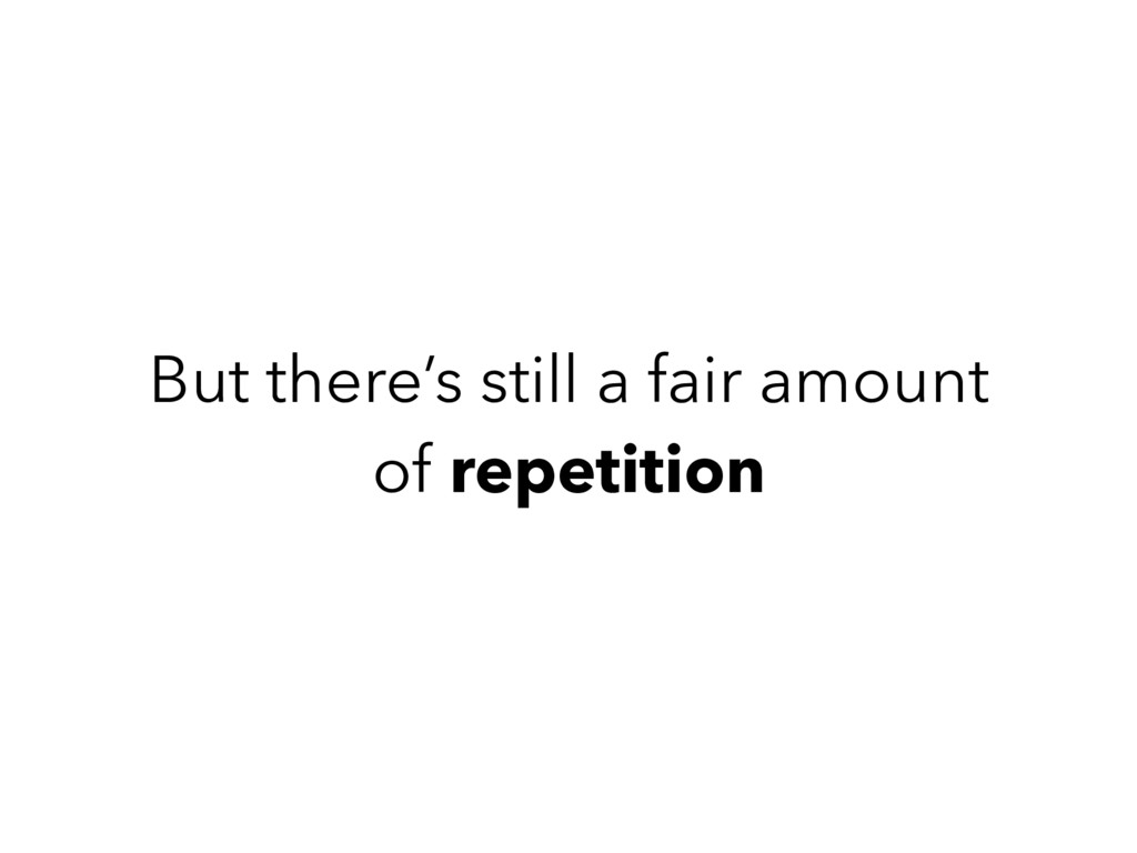 But there's still a fair amount of repetition