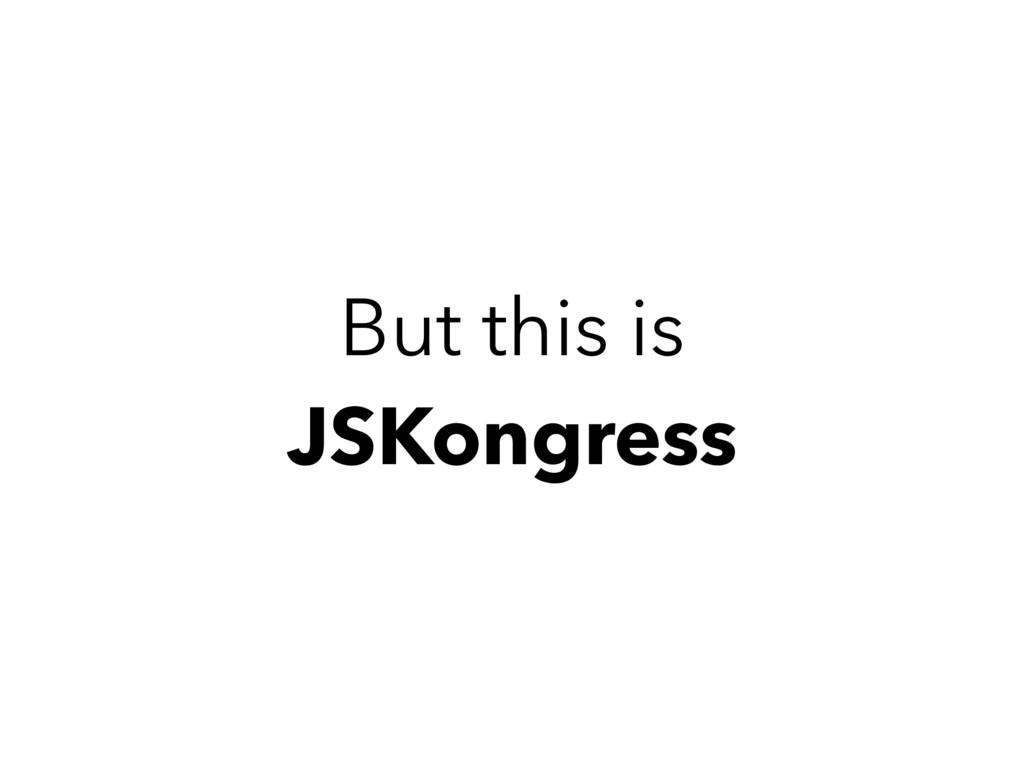 But this is JSKongress