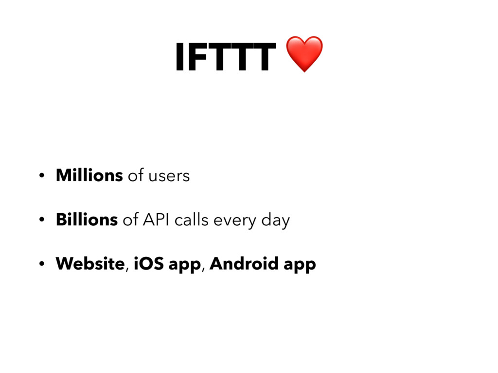 IFTTT ❤ • Millions of users • Billions of API c...