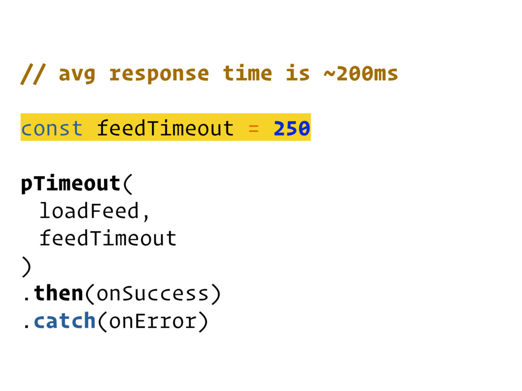 // avg response time is ~200ms const feedTimeou...