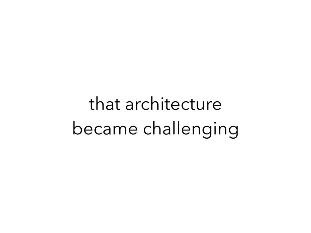 that architecture became challenging