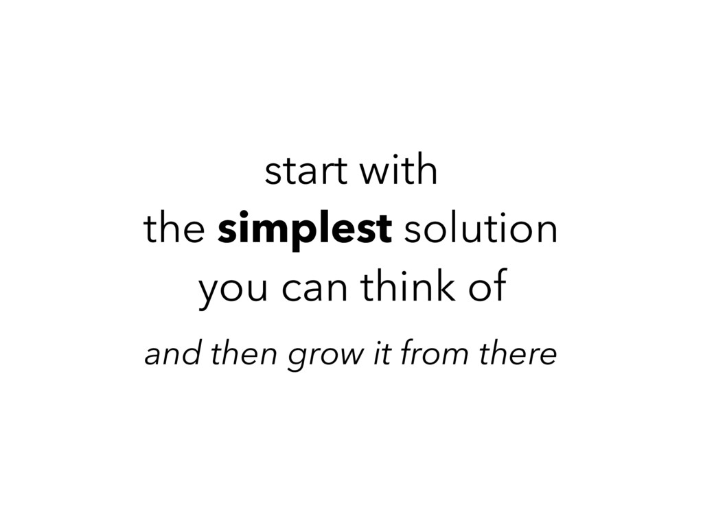 start with the simplest solution you can think ...