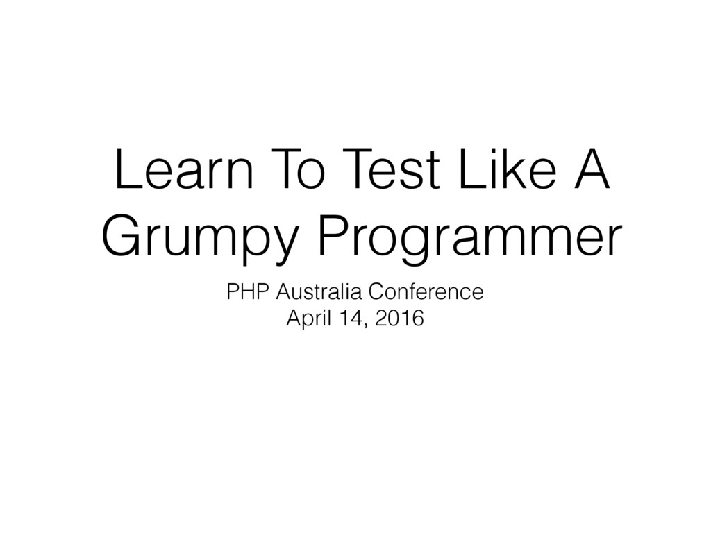 Learn To Test Like A Grumpy Programmer PHP Aust...