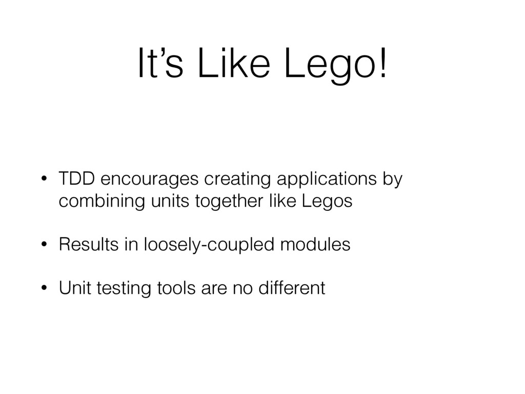 It's Like Lego! • TDD encourages creating appli...