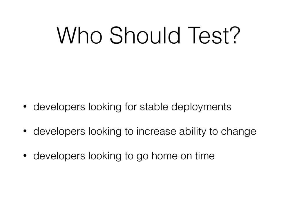 Who Should Test? • developers looking for stabl...