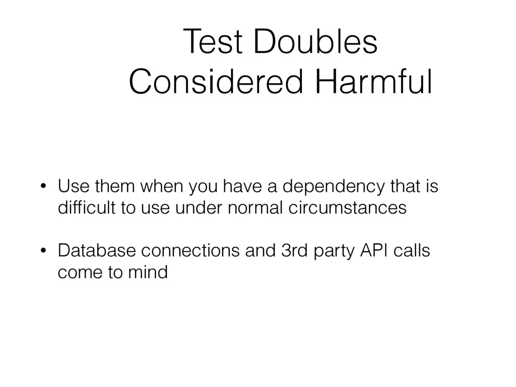 Test Doubles Considered Harmful • Use them when...