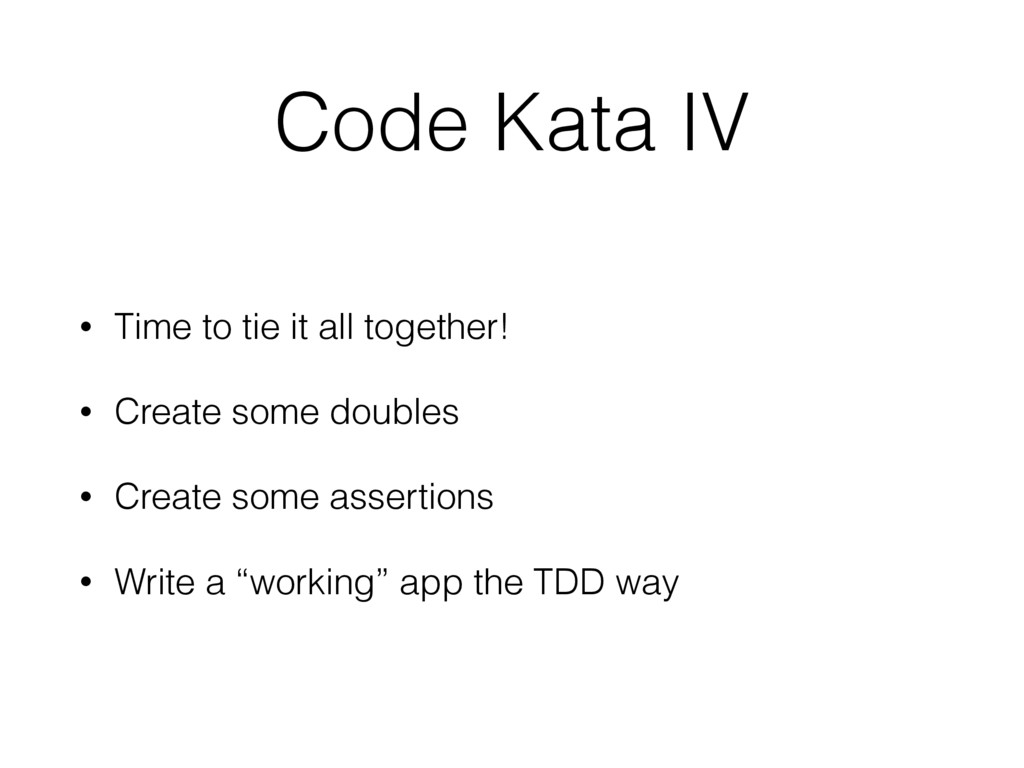 Code Kata IV • Time to tie it all together! • C...