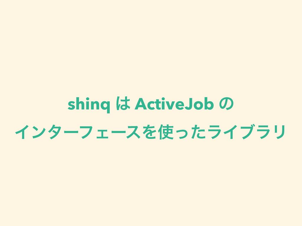 shinq  ActiveJob ͷ ΠϯλʔϑΣʔεΛͬͨϥΠϒϥϦ