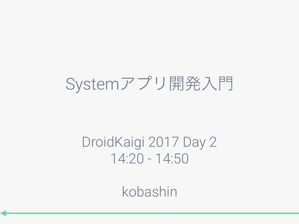 SystemΞϓϦ։ൃೖ DroidKaigi 2017 Day 2 14:20 - 14:...