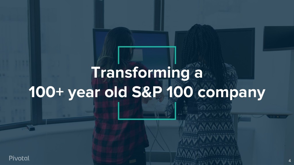 Transforming a 100+ year old S&P 100 company 4