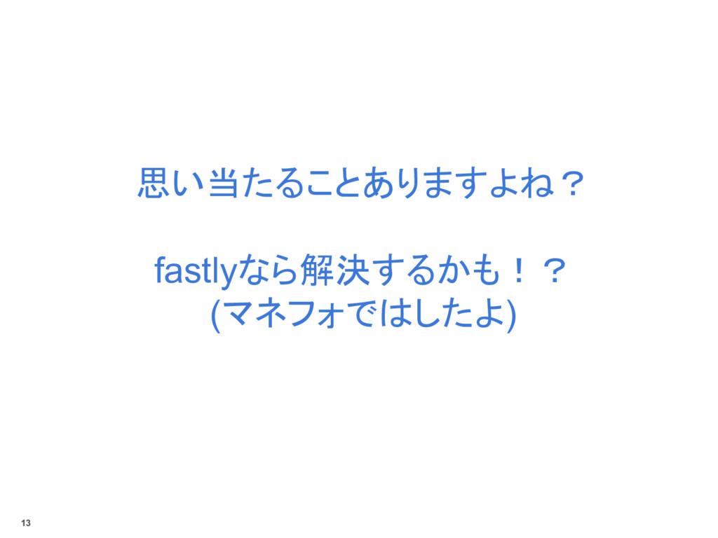 思い当たることありますよね? fastlyなら解決するかも!? (マネフォではしたよ) 13