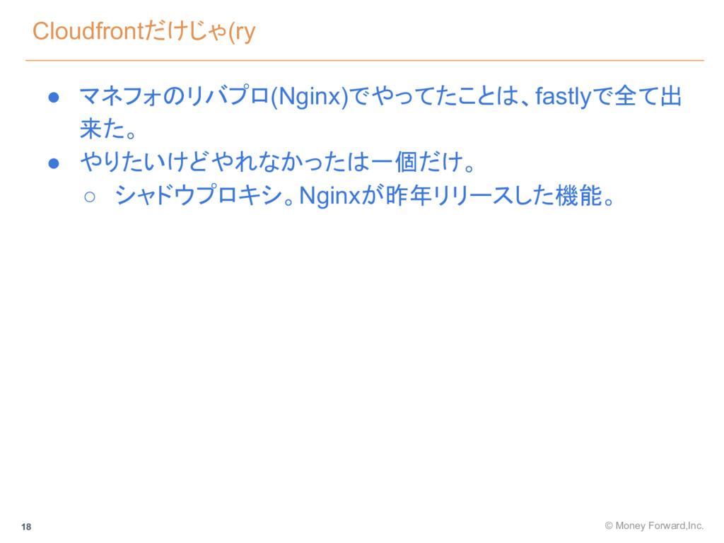 Cloudfrontだけじゃ(ry © Money Forward,Inc. 18 ● マネフ...