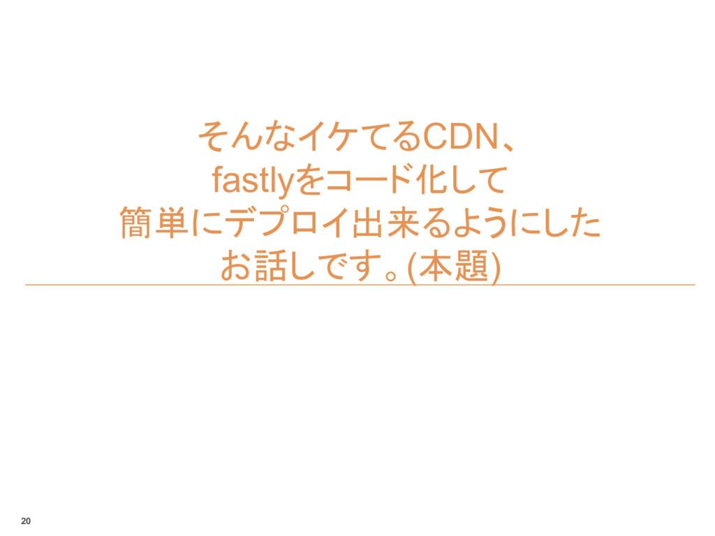 そんなイケてるCDN、 fastlyをコード化して 簡単にデプロイ出来るようにした お話しです...
